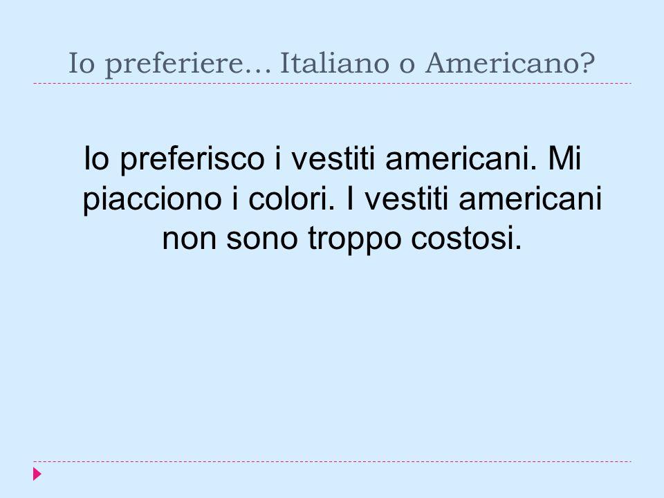 Io preferiere… Italiano o Americano. Io preferisco i vestiti americani.