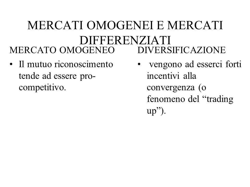 MERCATI OMOGENEI E MERCATI DIFFERENZIATI MERCATO OMOGENEO Il mutuo riconoscimento tende ad essere pro- competitivo.