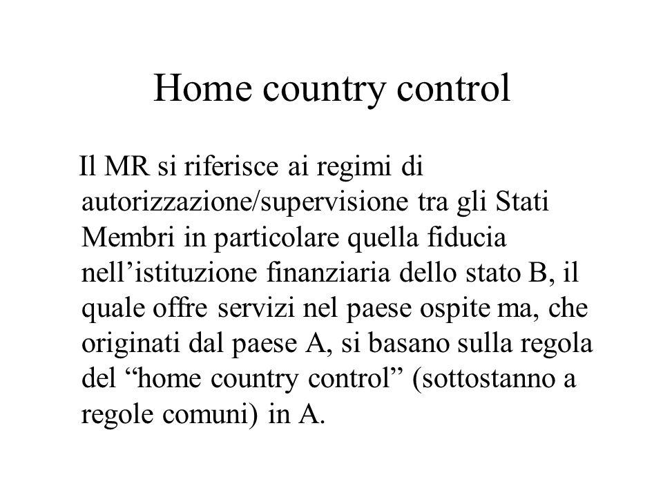Home country control Il MR si riferisce ai regimi di autorizzazione/supervisione tra gli Stati Membri in particolare quella fiducia nellistituzione finanziaria dello stato B, il quale offre servizi nel paese ospite ma, che originati dal paese A, si basano sulla regola del home country control (sottostanno a regole comuni) in A.