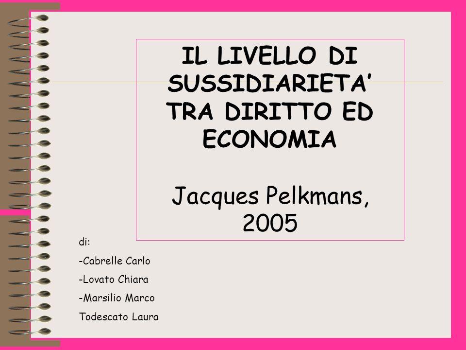 IL LIVELLO DI SUSSIDIARIETA TRA DIRITTO ED ECONOMIA Jacques Pelkmans, 2005 di: -Cabrelle Carlo -Lovato Chiara -Marsilio Marco Todescato Laura