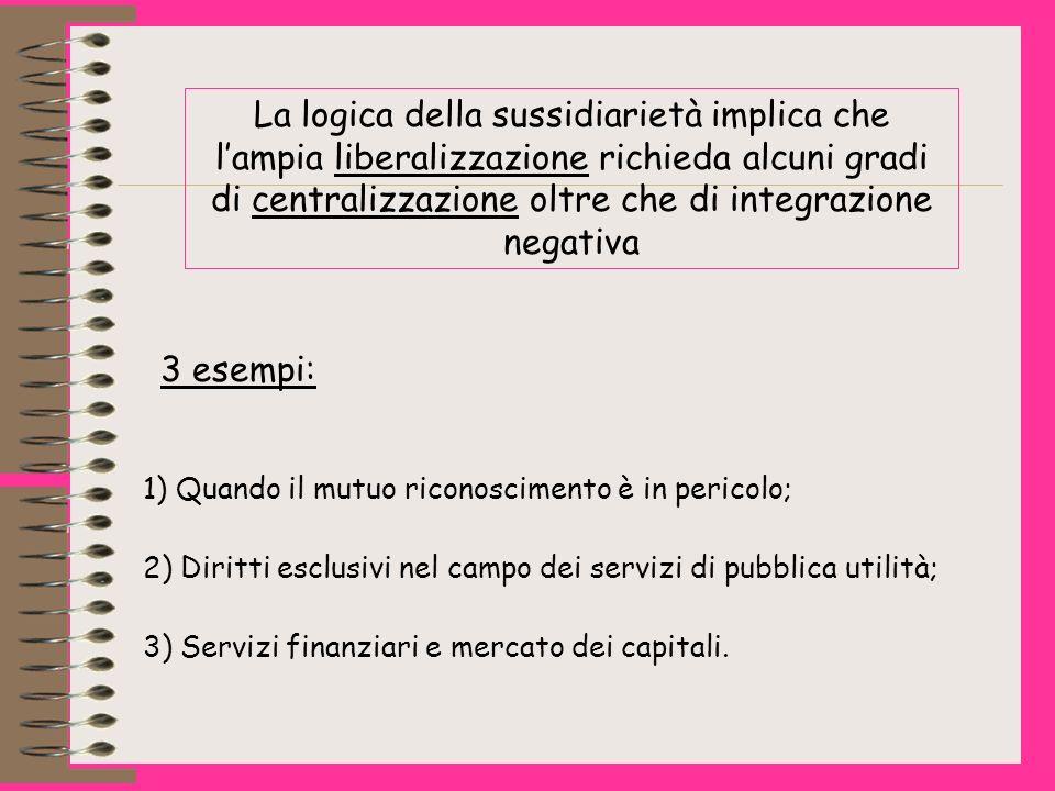 La logica della sussidiarietà implica che lampia liberalizzazione richieda alcuni gradi di centralizzazione oltre che di integrazione negativa 3 esempi: 1) Quando il mutuo riconoscimento è in pericolo; 2) Diritti esclusivi nel campo dei servizi di pubblica utilità; 3) Servizi finanziari e mercato dei capitali.