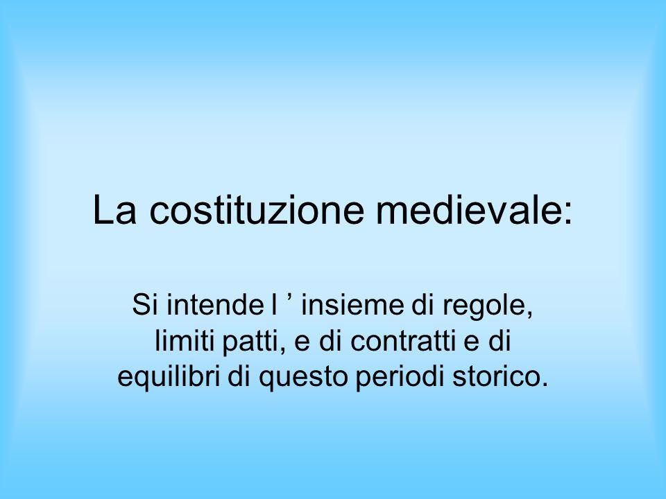 La costituzione medievale: Si intende l insieme di regole, limiti patti, e di contratti e di equilibri di questo periodi storico.