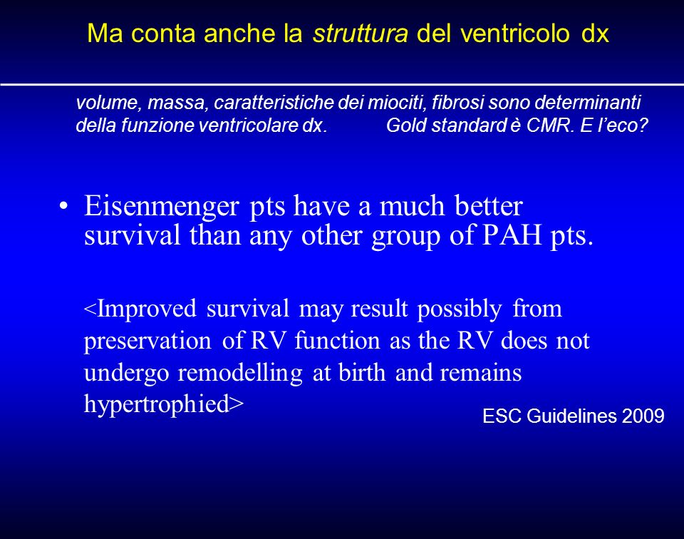 Eisenmenger pts have a much better survival than any other group of PAH pts. ESC Guidelines 2009 Ma conta anche la struttura del ventricolo dx volume,