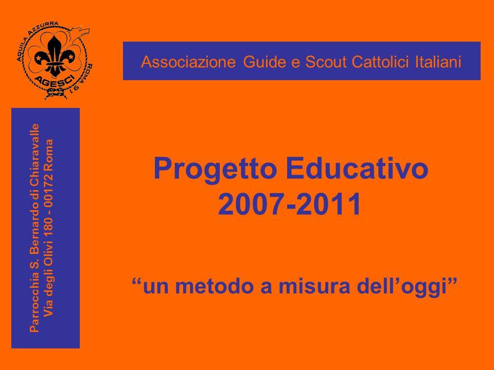 Progetto Educativo 2007-2011 un metodo a misura delloggi Associazione Guide e Scout Cattolici Italiani Parrocchia S. Bernardo di Chiaravalle Via degli