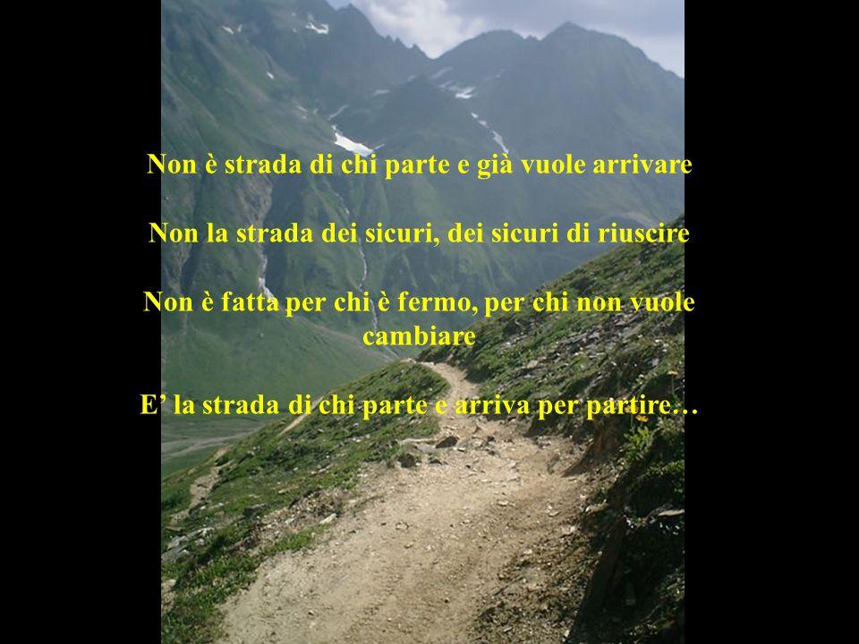 Non è strada di chi parte e già vuole arrivare Non la strada dei sicuri, dei sicuri di riuscire Non è fatta per chi è fermo, per chi non vuole cambiar