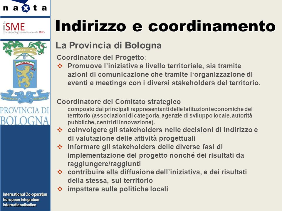 International Co-operation European Integration Internationalisation La Provincia di Bologna Indirizzo e coordinamento Coordinatore del Progetto: Promuove liniziativa a livello territoriale, sia tramite azioni di comunicazione che tramite lorganizzazione di eventi e meetings con i diversi stakeholders del territorio.