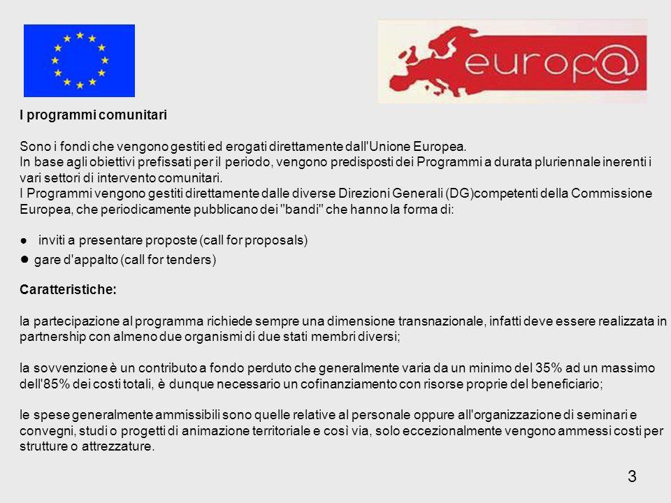 Ambiente Life + (2007-2013) Marco Polo II (2007-2013) Cultura Cultura (2007-2013) Europa per i cittadini (2007-2013) Media 2007 (2007-2013) Capitale europea della cultura (2007- 2019) Energia e Trasporti Galileo (2007-2013) Fiscalità ed Unione Doganale Fiscalis (2007-2013)Dogana (2007-2013) 3 I Programmi Comunitari sono fondi diretti e quindi gestiti direttamente dalla Commissione Europea attraverso bandi periodici (call for proposal), ovvero inviti a presentare proposte su ambiti definiti e in merito a temi precisi.
