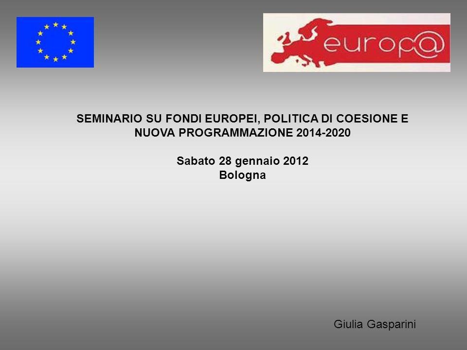 SEMINARIO SU FONDI EUROPEI, POLITICA DI COESIONE E NUOVA PROGRAMMAZIONE 2014-2020 Sabato 28 gennaio 2012 Bologna Giulia Gasparini