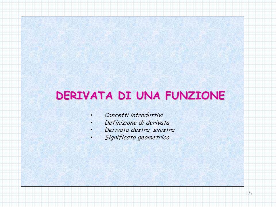 1/7 DERIVATA DI UNA FUNZIONE Concetti introduttivi Definizione di derivata Derivata destra, sinistra Significato geometrico