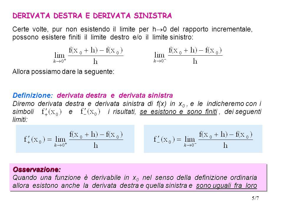 5/7 DERIVATA DESTRA E DERIVATA SINISTRA Certe volte, pur non esistendo il limite per h 0 del rapporto incrementale, possono esistere finiti il limite destro e/o il limite sinistro: Allora possiamo dare la seguente: Definizione: derivata destra e derivata sinistra Diremo derivata destra e derivata sinistra di f(x) in x 0, e le indicheremo con i simboli e i risultati, se esistono e sono finiti, dei seguenti limiti: Osservazione: Quando una funzione è derivabile in x 0 nel senso della definizione ordinaria allora esistono anche la derivata destra e quella sinistra e sono uguali fra loro