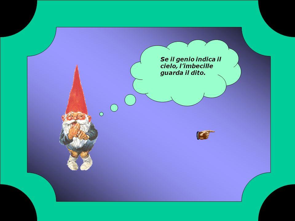 Se il genio indica il cielo, limbecille guarda il dito.