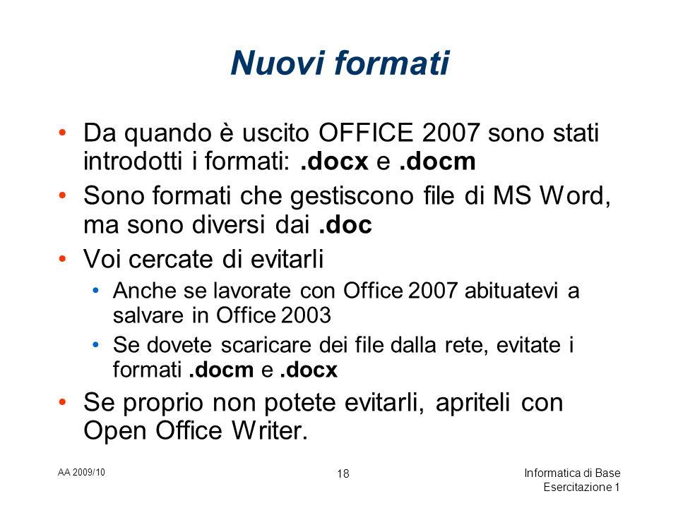 AA 2009/10 Informatica di Base Esercitazione 1 18 Nuovi formati Da quando è uscito OFFICE 2007 sono stati introdotti i formati:.docx e.docm Sono formati che gestiscono file di MS Word, ma sono diversi dai.doc Voi cercate di evitarli Anche se lavorate con Office 2007 abituatevi a salvare in Office 2003 Se dovete scaricare dei file dalla rete, evitate i formati.docm e.docx Se proprio non potete evitarli, apriteli con Open Office Writer.