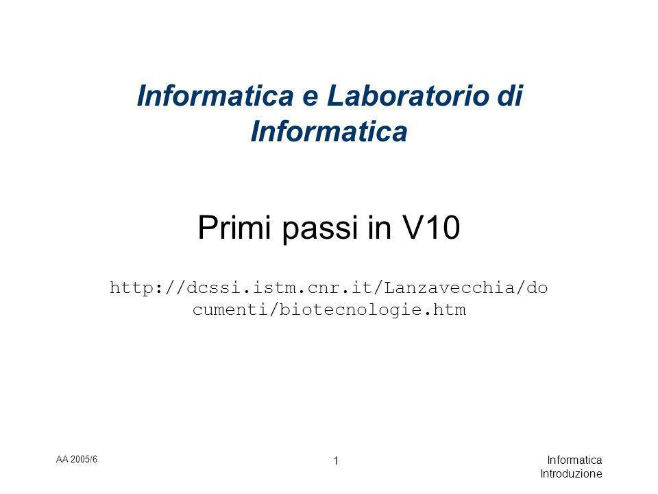 AA 2005/6 Informatica Introduzione 1 Informatica e Laboratorio di Informatica Primi passi in V10 http://dcssi.istm.cnr.it/Lanzavecchia/do cumenti/biotecnologie.htm