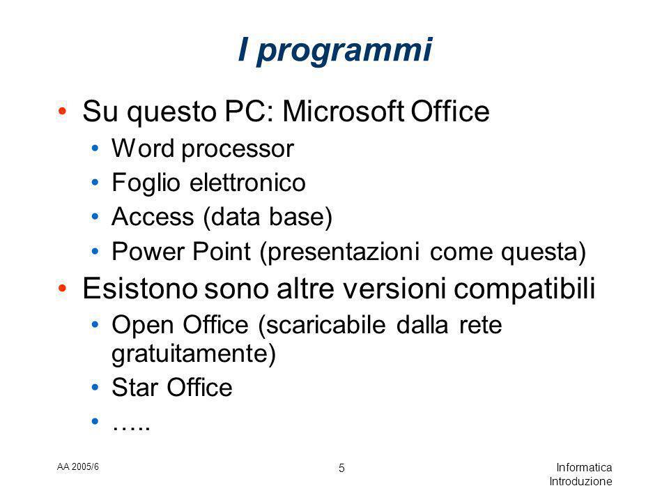 AA 2005/6 Informatica Introduzione 5 I programmi Su questo PC: Microsoft Office Word processor Foglio elettronico Access (data base) Power Point (presentazioni come questa) Esistono sono altre versioni compatibili Open Office (scaricabile dalla rete gratuitamente) Star Office …..