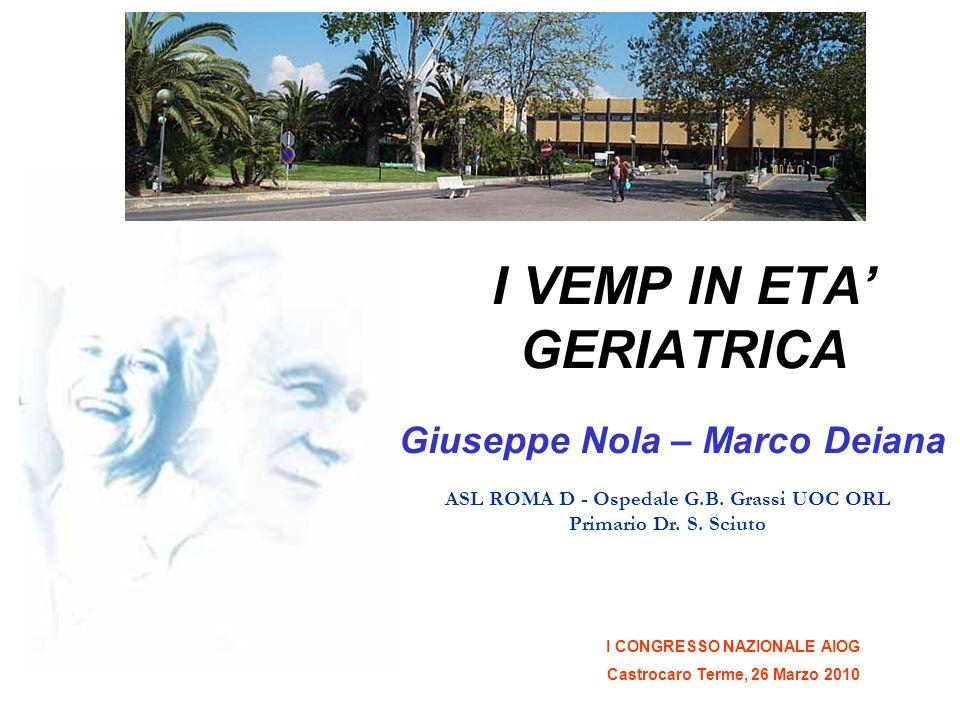 I CONGRESSO NAZIONALE AIOG Castrocaro Terme, 26 Marzo 2010 I VEMP IN ETA GERIATRICA Giuseppe Nola – Marco Deiana ASL ROMA D - Ospedale G.B. Grassi UOC