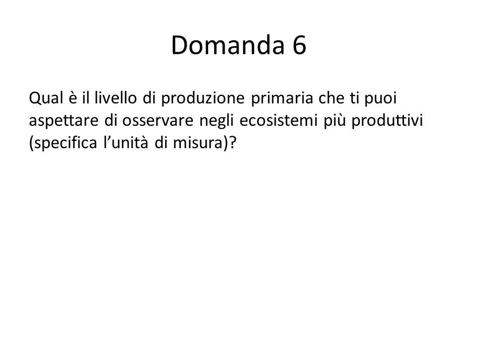 Domanda 6 Qual è il livello di produzione primaria che ti puoi aspettare di osservare negli ecosistemi più produttivi (specifica lunità di misura).