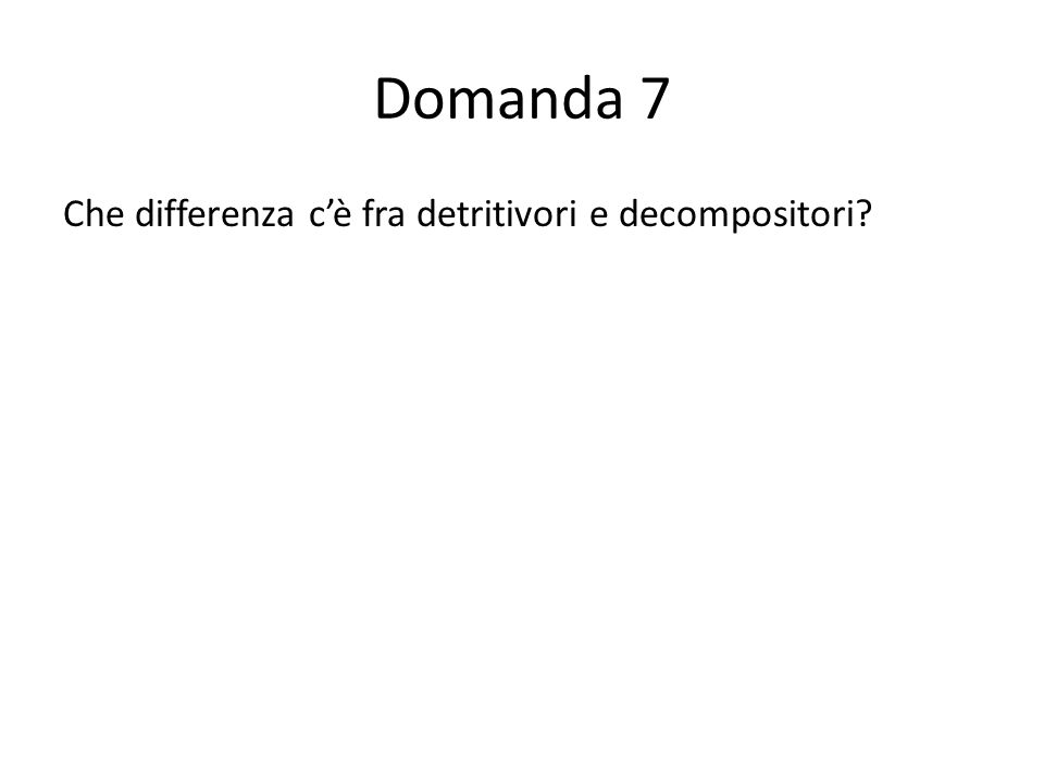 Domanda 7 Che differenza cè fra detritivori e decompositori? 55554333211000