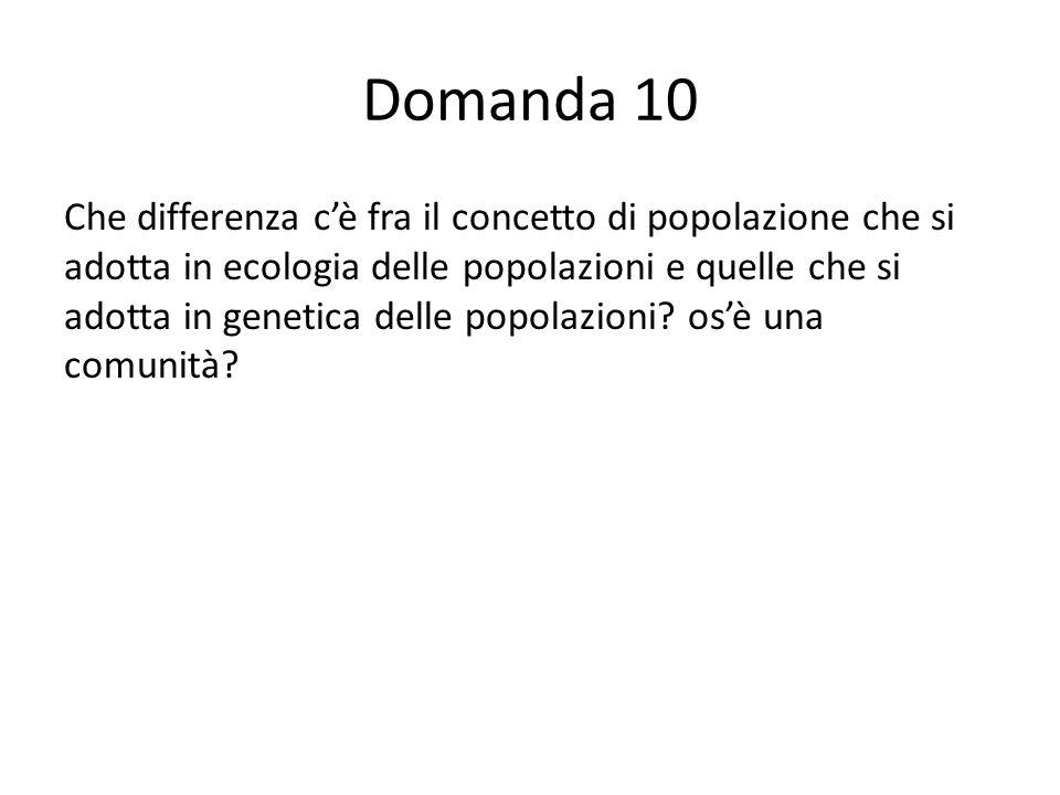 Domanda 10 Che differenza cè fra il concetto di popolazione che si adotta in ecologia delle popolazioni e quelle che si adotta in genetica delle popolazioni.