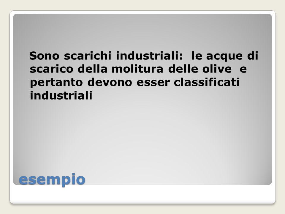 esempio Sono scarichi industriali: le acque di scarico della molitura delle olive e pertanto devono esser classificati industriali