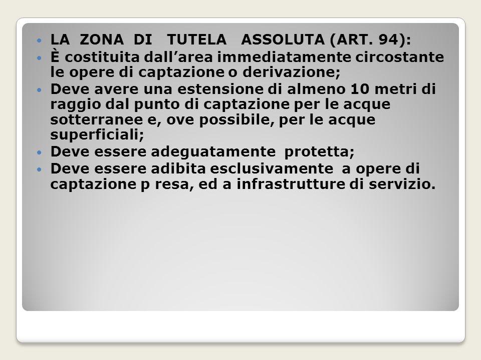 LA ZONA DI TUTELA ASSOLUTA (ART. 94): È costituita dallarea immediatamente circostante le opere di captazione o derivazione; Deve avere una estensione