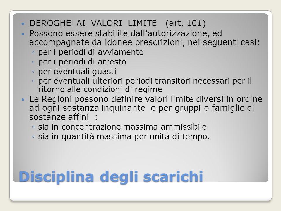 Disciplina degli scarichi DEROGHE AI VALORI LIMITE (art. 101) Possono essere stabilite dallautorizzazione, ed accompagnate da idonee prescrizioni, nei