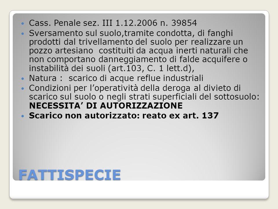 FATTISPECIE Cass. Penale sez. III 1.12.2006 n. 39854 Sversamento sul suolo,tramite condotta, di fanghi prodotti dal trivellamento del suolo per realiz