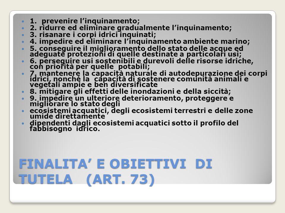 FINALITA E OBIETTIVI DI TUTELA (ART. 73) 1. prevenire linquinamento; 2. ridurre ed eliminare gradualmente linquinamento; 3. risanare i corpi idrici in