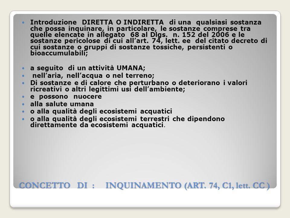 CONCETTO DI : INQUINAMENTO (ART. 74, C1, lett. CC ) Introduzione DIRETTA O INDIRETTA di una qualsiasi sostanza che possa inquinare, in particolare, le