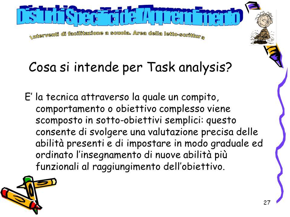 27 Cosa si intende per Task analysis? E la tecnica attraverso la quale un compito, comportamento o obiettivo complesso viene scomposto in sotto-obiett