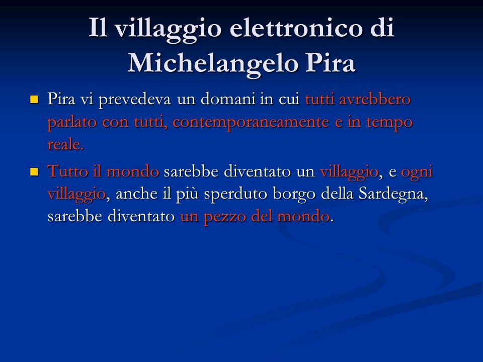 Il villaggio elettronico di Michelangelo Pira Pira vi prevedeva un domani in cui tutti avrebbero parlato con tutti, contemporaneamente e in tempo real