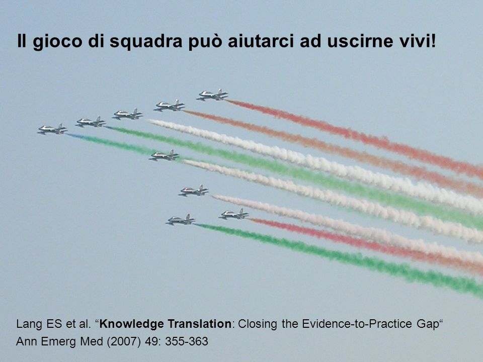 Il gioco di squadra può aiutarci ad uscirne vivi! Lang ES et al. Knowledge Translation: Closing the Evidence-to-Practice Gap Ann Emerg Med (2007) 49: