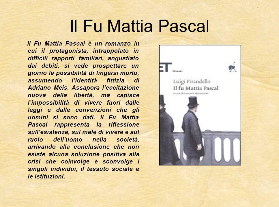 Il Fu Mattia Pascal Il Fu Mattia Pascal è un romanzo in cui il protagonista, intrappolato in difficili rapporti familiari, angustiato dai debiti, si v
