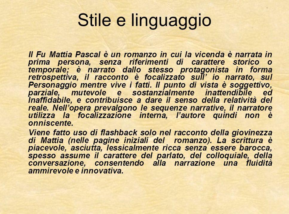 Stile e linguaggio Il Fu Mattia Pascal è un romanzo in cui la vicenda è narrata in prima persona, senza riferimenti di carattere storico o temporale;