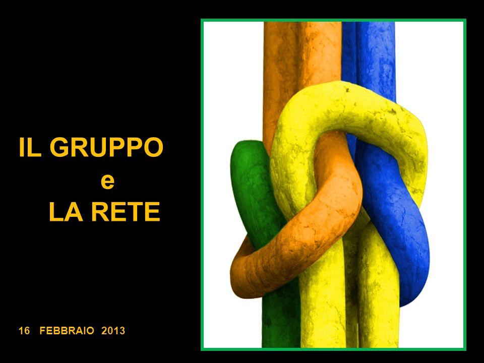IL GRUPPO e LA RETE 16 FEBBRAIO 2013