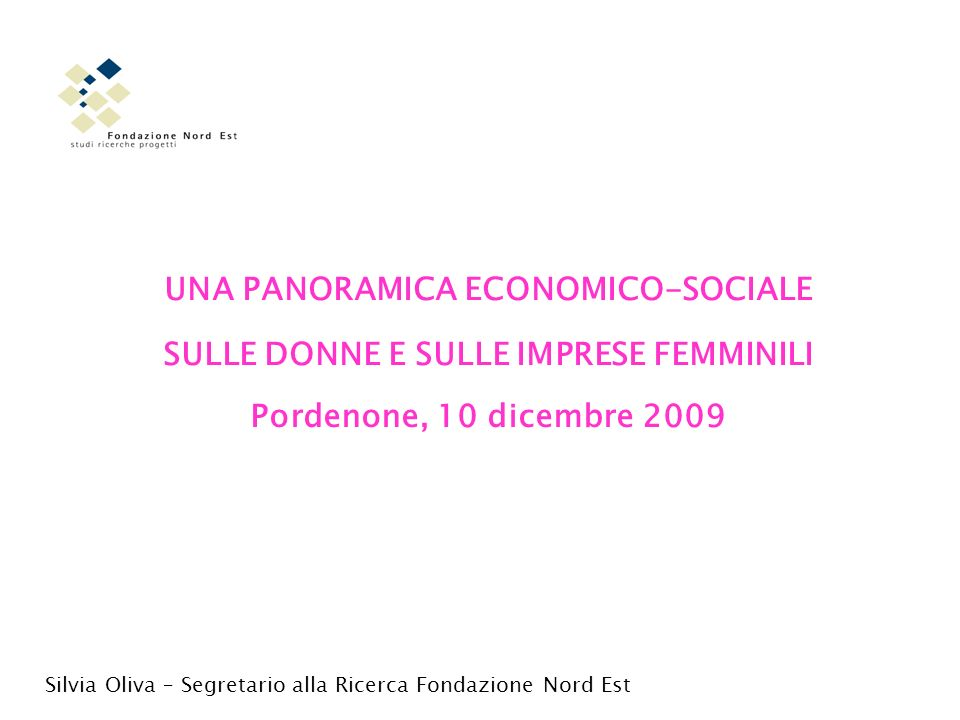 UNA PANORAMICA ECONOMICO-SOCIALE SULLE DONNE E SULLE IMPRESE FEMMINILI Pordenone, 10 dicembre 2009 Silvia Oliva – Segretario alla Ricerca Fondazione Nord Est
