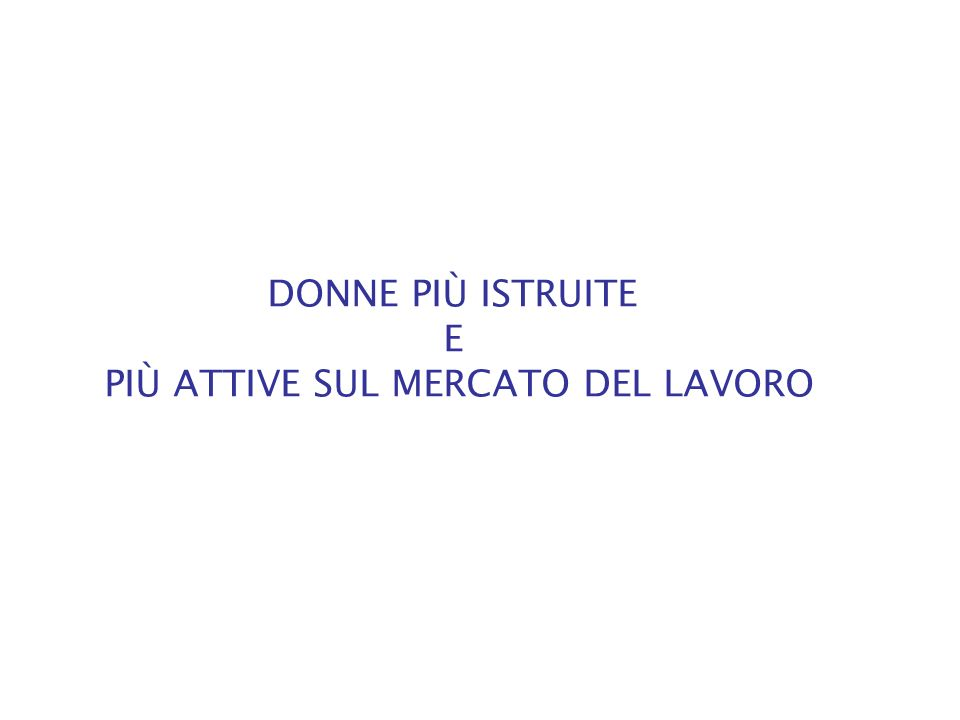 DONNE PIÙ ISTRUITE E PIÙ ATTIVE SUL MERCATO DEL LAVORO