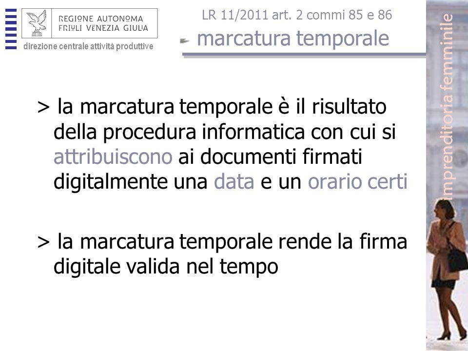 direzione centrale attività produttive > la marcatura temporale è il risultato della procedura informatica con cui si attribuiscono ai documenti firmati digitalmente una data e un orario certi > la marcatura temporale rende la firma digitale valida nel tempo LR 11/2011 art.