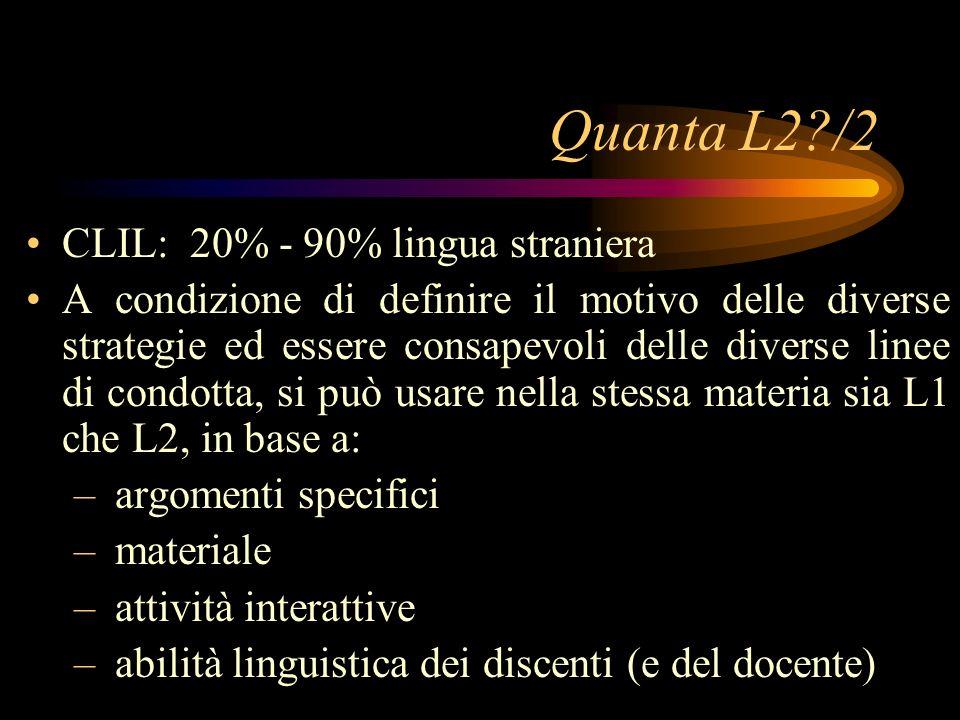 Quanta L2?/2 CLIL: 20% - 90% lingua straniera A condizione di definire il motivo delle diverse strategie ed essere consapevoli delle diverse linee di condotta, si può usare nella stessa materia sia L1 che L2, in base a: – argomenti specifici – materiale – attività interattive – abilità linguistica dei discenti (e del docente)