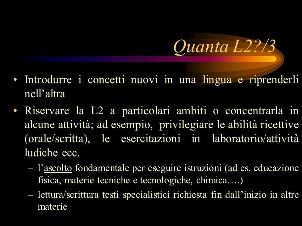 Quanta L2?/3 Introdurre i concetti nuovi in una lingua e riprenderli nellaltra Riservare la L2 a particolari ambiti o concentrarla in alcune attività; ad esempio, privilegiare le abilità ricettive (orale/scritta), le esercitazioni in laboratorio/attività ludiche ecc.