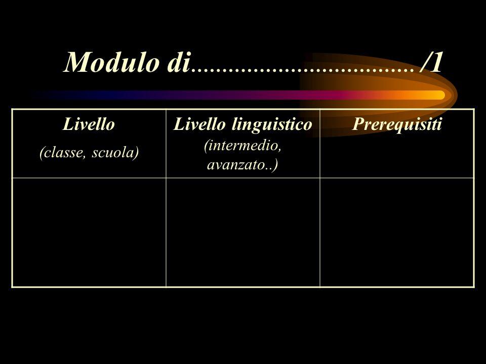 Modulo di ……………………………… /1 Livello (classe, scuola) Livello linguistico (intermedio, avanzato..) Prerequisiti