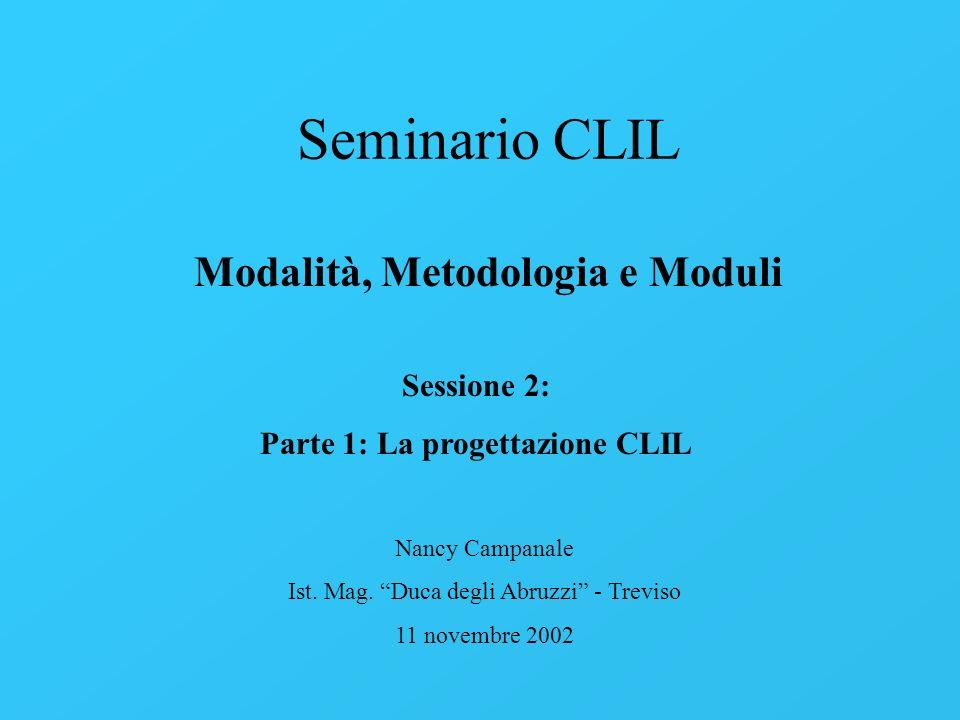 Seminario CLIL Modalità, Metodologia e Moduli Nancy Campanale Ist. Mag. Duca degli Abruzzi - Treviso 11 novembre 2002 Sessione 2: Parte 1: La progetta