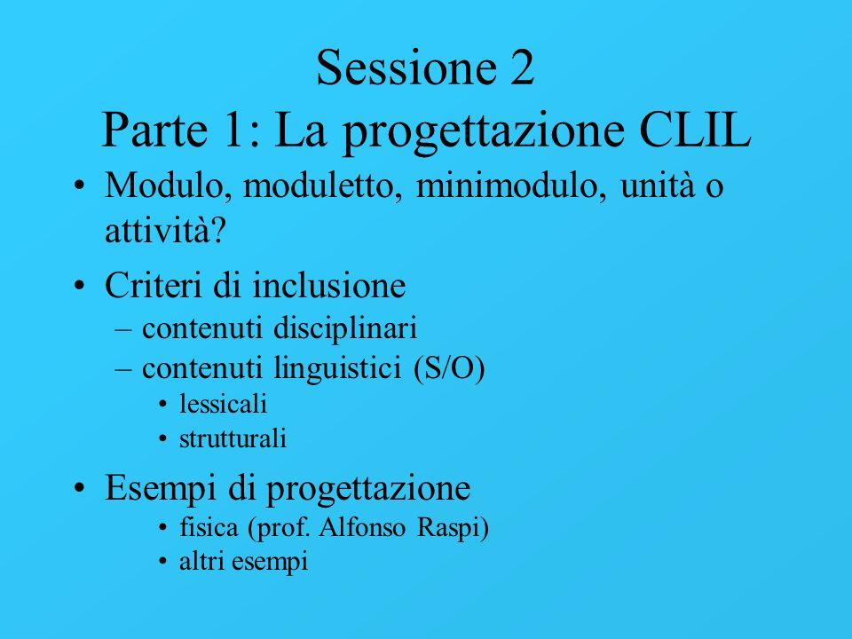 Sessione 2 Parte 1: La progettazione CLIL Modulo, moduletto, minimodulo, unità o attività? Criteri di inclusione –contenuti disciplinari –contenuti li