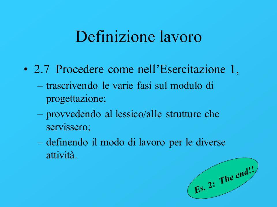 Definizione lavoro 2.7 Procedere come nellEsercitazione 1, –trascrivendo le varie fasi sul modulo di progettazione; –provvedendo al lessico/alle strut