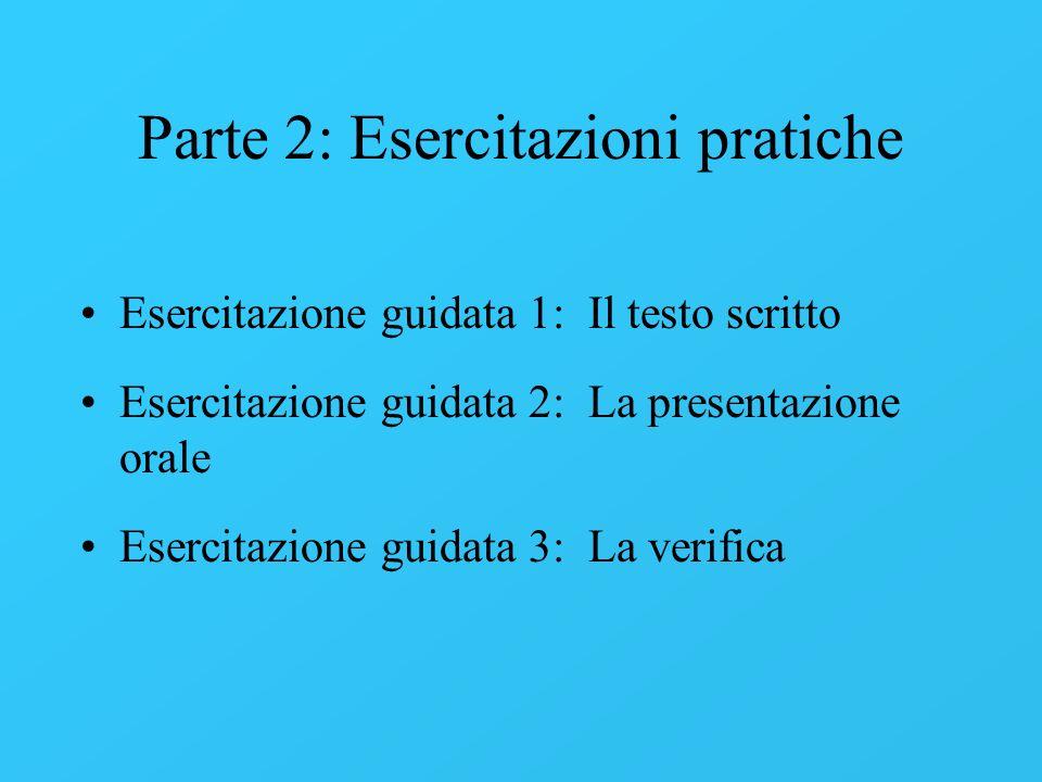 Parte 2: Esercitazioni pratiche Esercitazione guidata 1: Il testo scritto Esercitazione guidata 2: La presentazione orale Esercitazione guidata 3: La