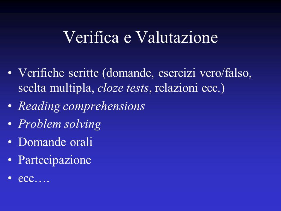 Verifica e Valutazione Verifiche scritte (domande, esercizi vero/falso, scelta multipla, cloze tests, relazioni ecc.) Reading comprehensions Problem s