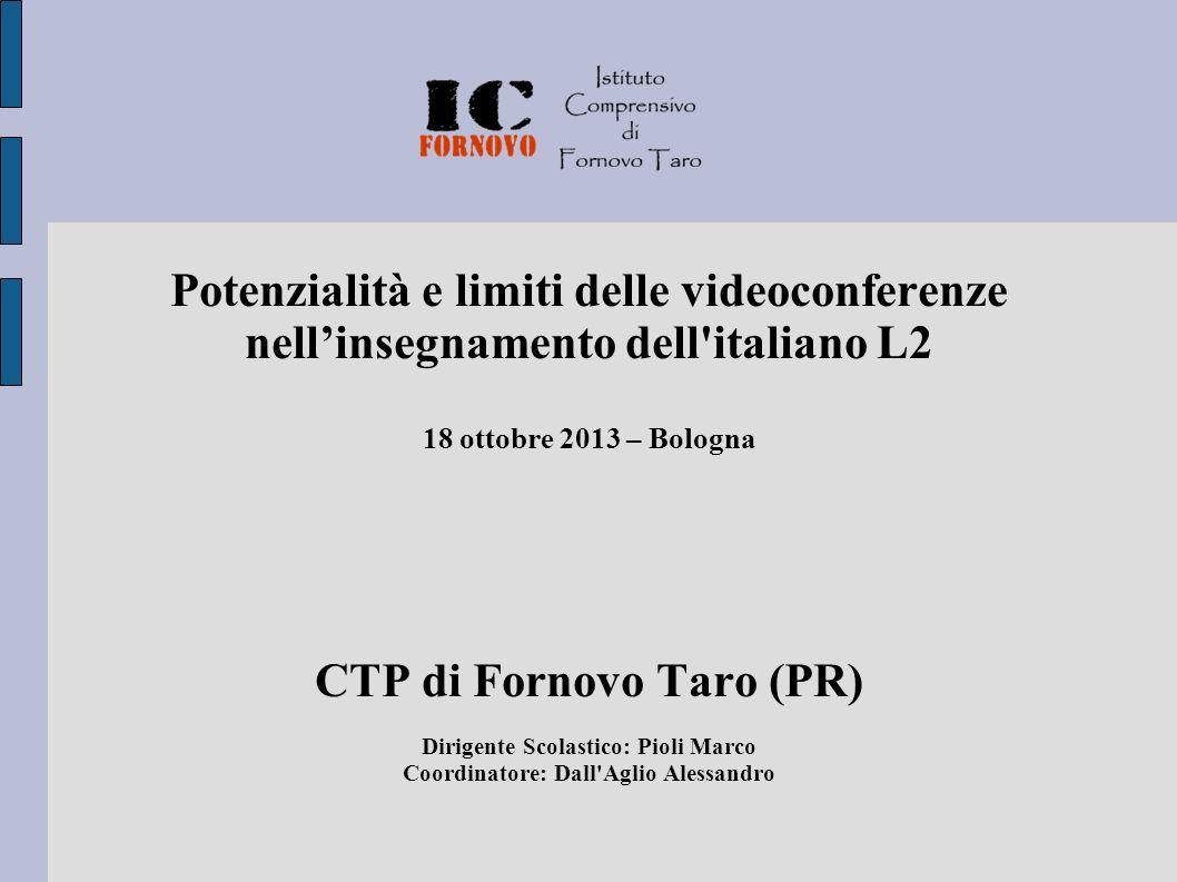Potenzialità e limiti delle videoconferenze nellinsegnamento dell italiano L2 18 ottobre 2013 – Bologna CTP di Fornovo Taro (PR) Dirigente Scolastico: Pioli Marco Coordinatore: Dall Aglio Alessandro