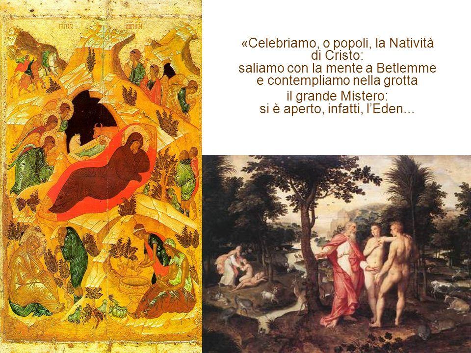 «Celebriamo, o popoli, la Natività di Cristo: saliamo con la mente a Betlemme e contempliamo nella grotta il grande Mistero: si è aperto, infatti, lEden...