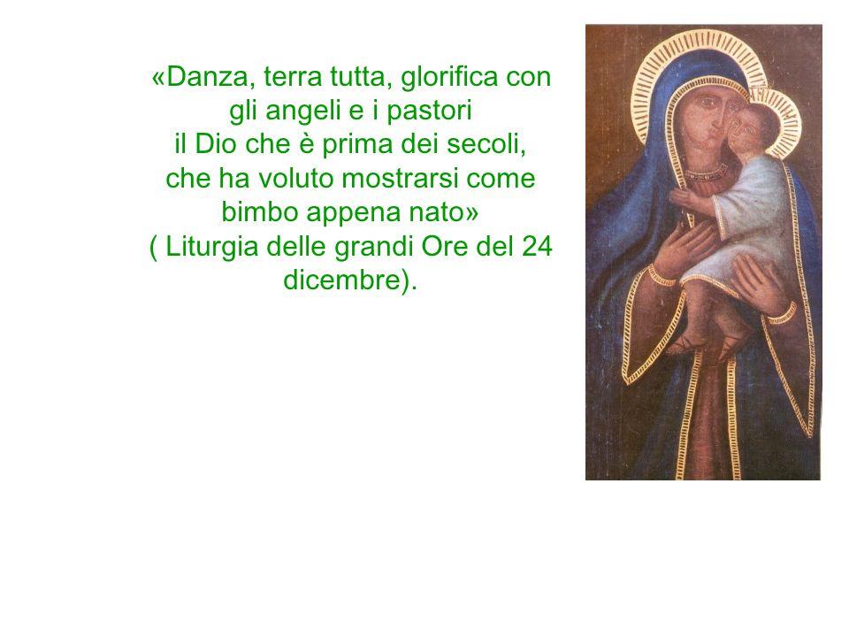 «Danza, terra tutta, glorifica con gli angeli e i pastori il Dio che è prima dei secoli, che ha voluto mostrarsi come bimbo appena nato» ( Liturgia de