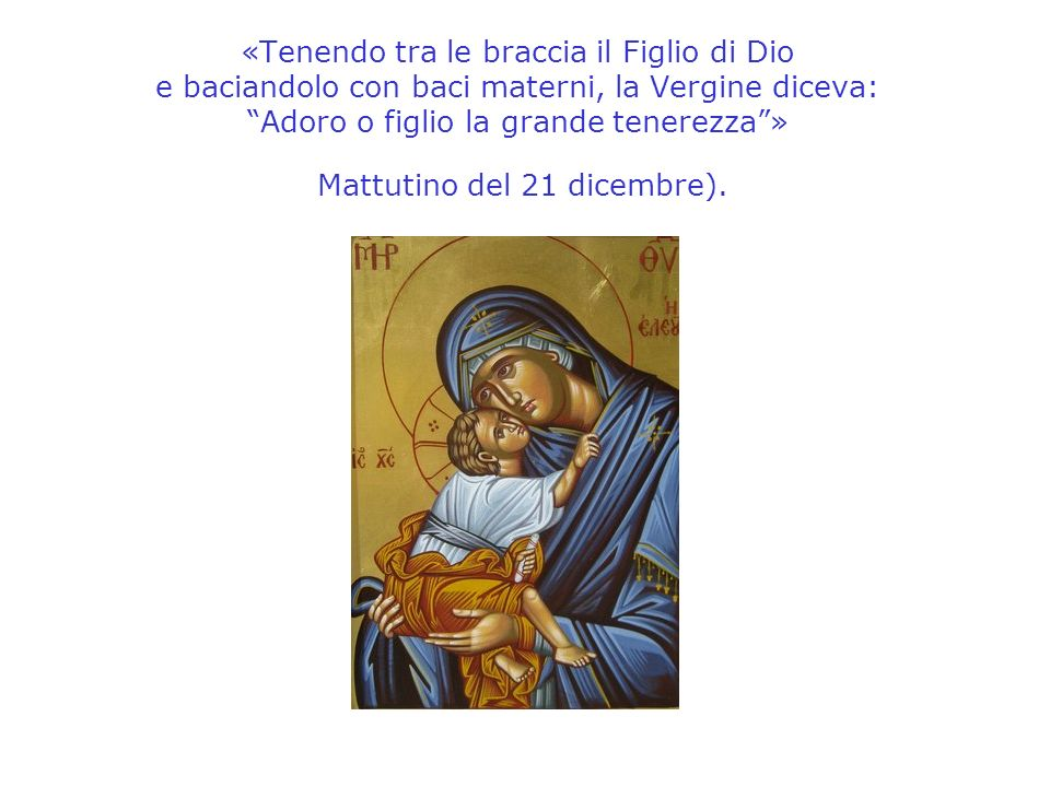 «Tenendo tra le braccia il Figlio di Dio e baciandolo con baci materni, la Vergine diceva: Adoro o figlio la grande tenerezza» Mattutino del 21 dicemb