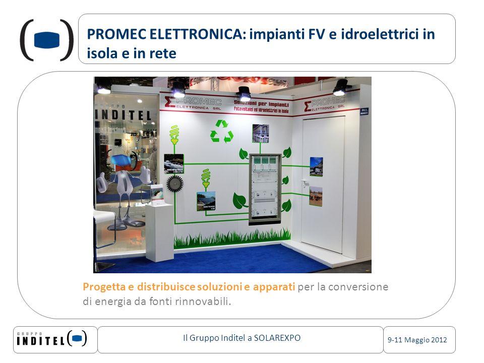 Il Gruppo Inditel a SOLAREXPO 9-11 Maggio 2012 PROMEC ELETTRONICA: impianti FV e idroelettrici in isola e in rete Progetta e distribuisce soluzioni e apparati per la conversione di energia da fonti rinnovabili.